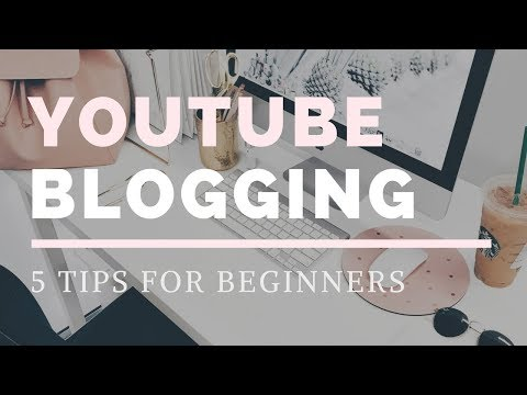 YouTube Blogging: 5 tips for beginners