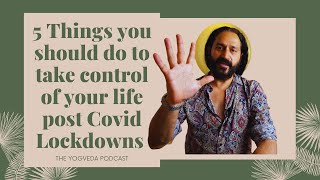 5 things you should do to take back control of  your life post Covid Lockdowns. A Yogveda Podcast