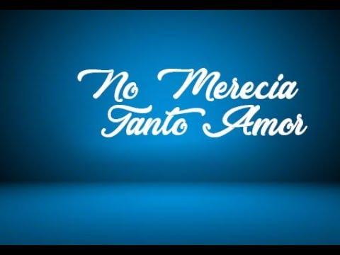 No merecía tanto amor (Jesus Adrian Romero)con letra