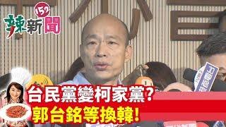 【辣新聞152】台民黨變柯家黨? 郭台銘等換韓! 2019.08.06