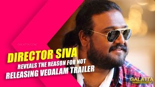 Director Siva reveals the reason for not releasing Vedalam Trailer