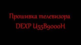 Прошивка телевизора DEXP U55B9000H