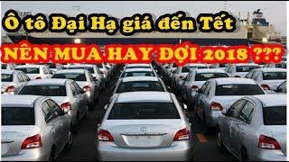 Ô tô 2017 Đại hạ giá đến Tết có nên mua ngay hay đợi đến 2018???★Xế Khủng★