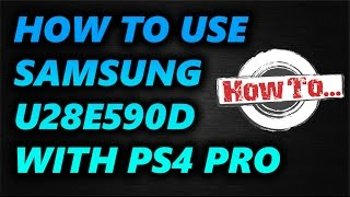 How to set up the Samsung U28E590D 28-Inch UHD LED-Lit Monitor to work with the PS4 Pro