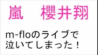 【号泣】嵐 櫻井翔 『m-floのライブで泣いてしまった!』