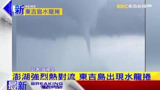 最新》澎湖強烈熱對流 東吉島出現水龍捲