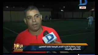 العاشرة مساء | دورة رمضانية لكرة القدم تقيمها نقابة العاملين بالمحاكم والنيابات