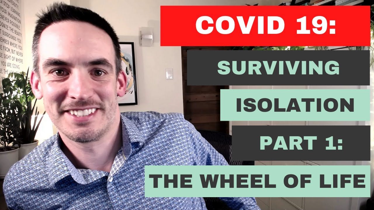 COVID 19: Surviving Isolation Part 1: The Wheel of Life