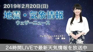 【LIVE】 最新地震・気象情報 ウェザーニュースLiVE 2019年2月20日(水)