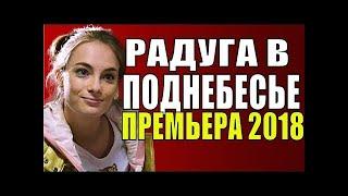 Радуга в поднебесье Фильм 2018  Мелодрама @ Русские сериалы