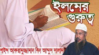 Bangla Waz ঈলমের গুরুত্ব শাইখ আকরামুজ্জামান বিন আব্দুস সালাম মাদানী