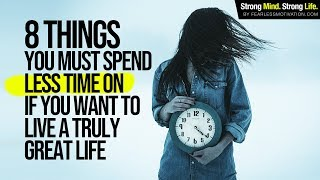 8 Things You Must Spend Less Time On If You Want to Live a Truly Great Life