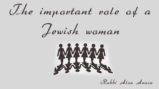 The important role of a Jewish woman - Rabbi Alon Anava
