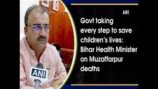 सरकार बच्चों के जीवन को बचाने के लिए हर कदम उठाने मुजफ्फरपुर में होने वाली मौतों पर बिहार स्वास्थ्य मंत्री