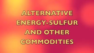 Alternative Energy – Sulfur & Other Commodities: The Inconvenient Reality
