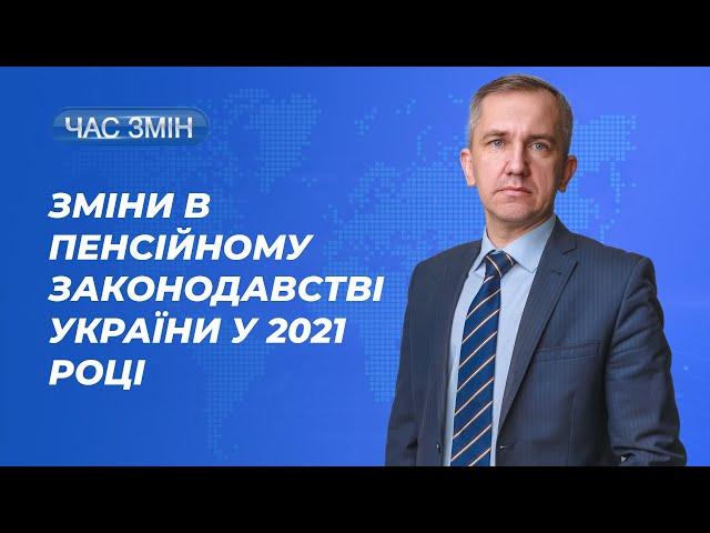 Про зміни в пенсійному законодавстві України в 2021 році   ЧАС ЗМІН