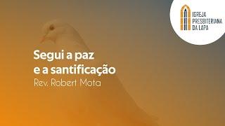 Segui a paz e a santificação - Rev. Robert Mota