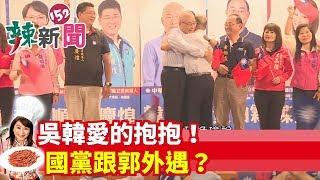 【辣新聞152】吳韓愛的抱抱!國黨跟郭外遇? 2019.09.04