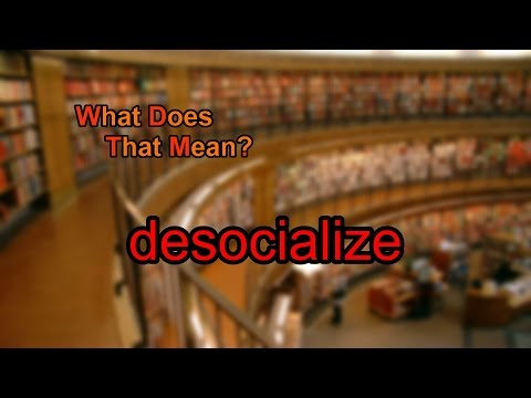 What does desocialize mean?
