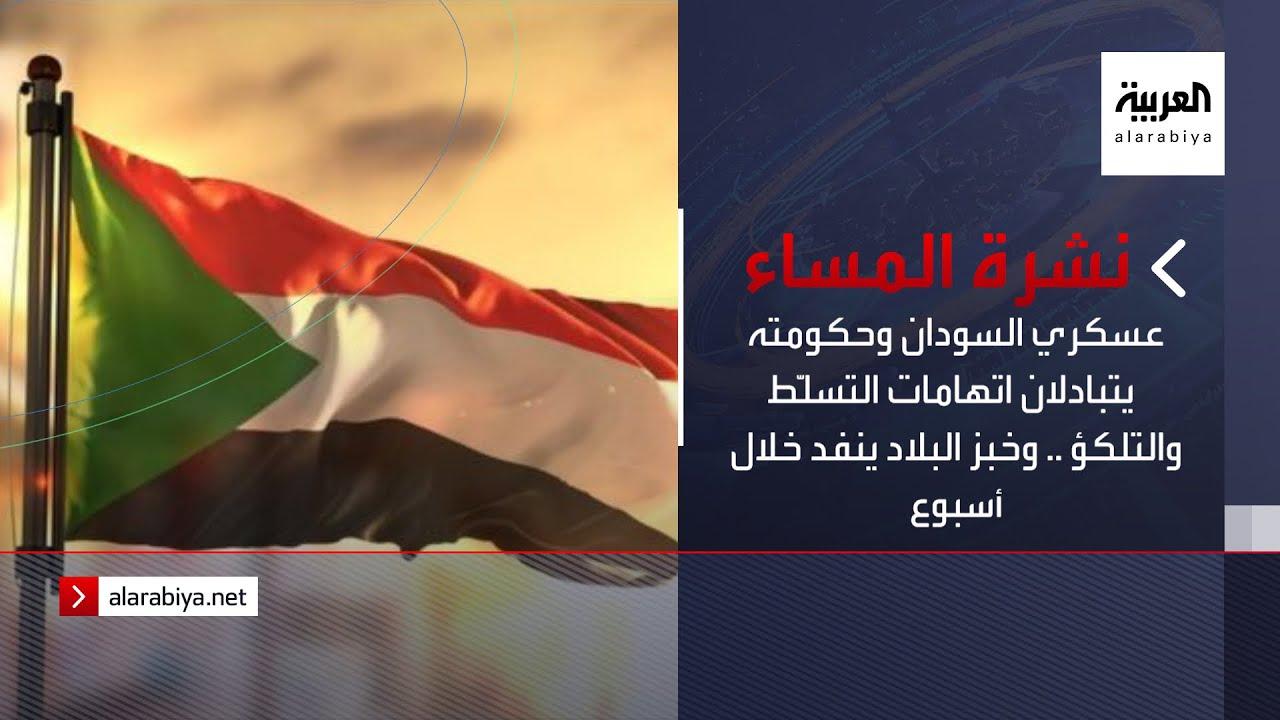 نشرة المساء | عسكري السودان وحكومته يتبادلان اتهامات التسلّط والتلكؤ .. وخبز البلاد ينفد خلال أسبوع  - نشر قبل 2 ساعة