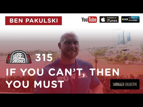 Barbell Shrugged  — If You Can't, Then You Must w/ Ben Pakulski  —  315