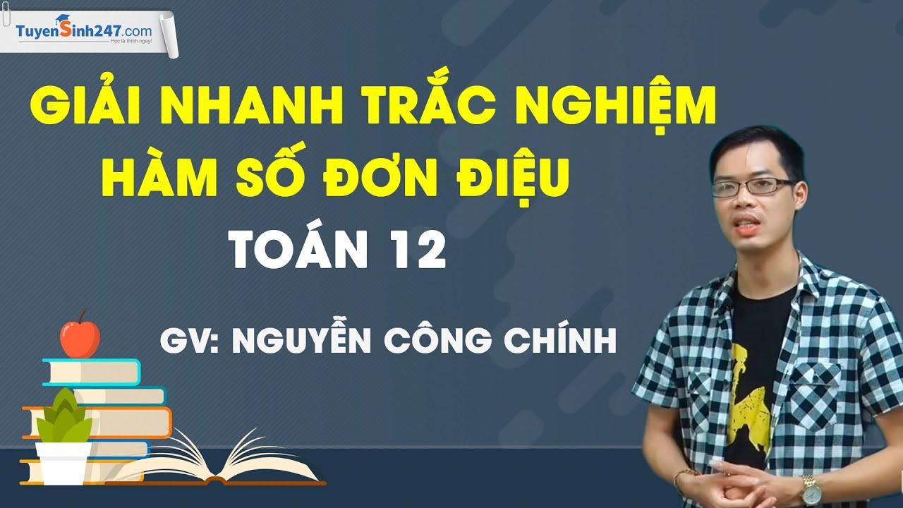 Giải nhanh trắc nghiệm hàm số đơn điệu – Toán 12 – Thầy Nguyễn Công Chính