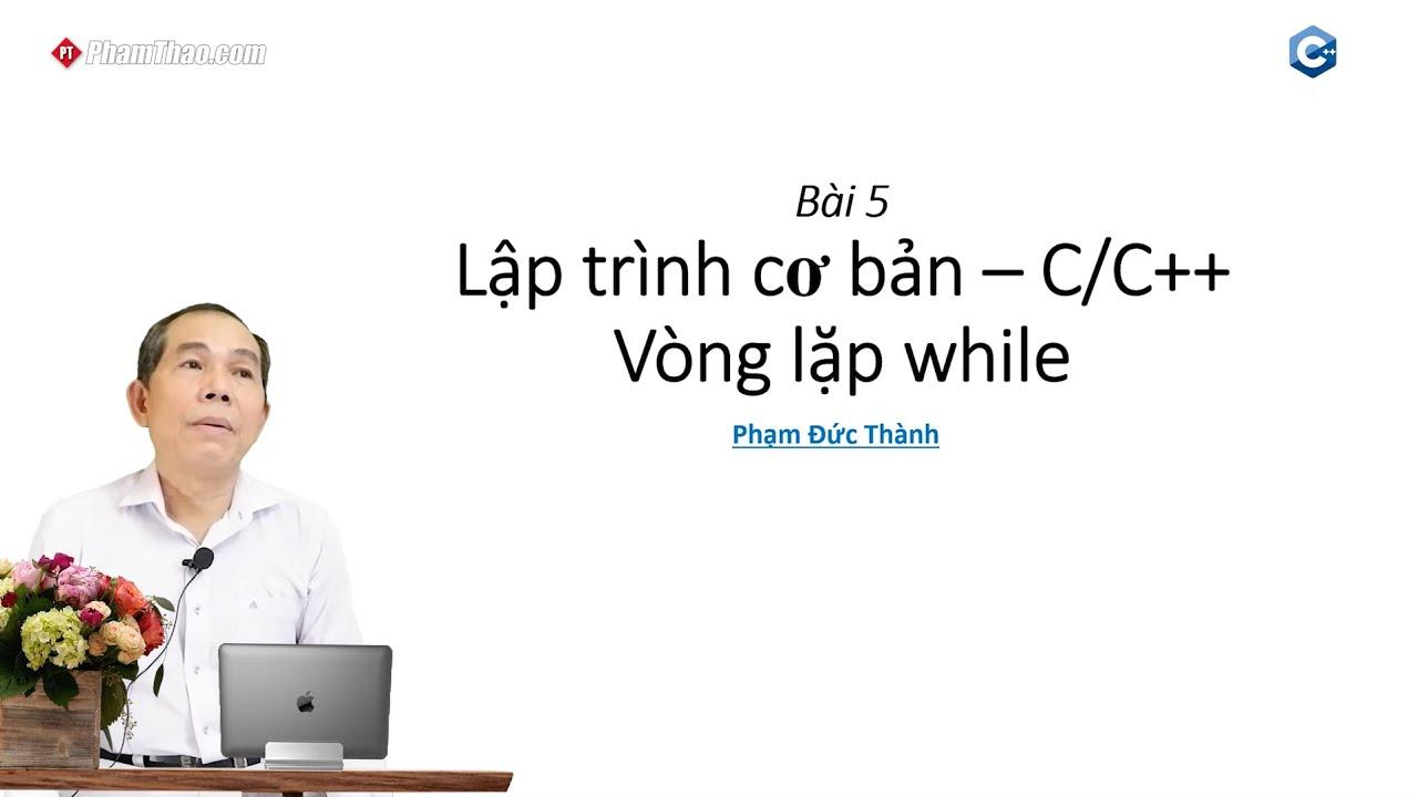 Lập trình C/C++ cơ bản 5: Vòng lặp while – thầy Phạm Đức Thành ...