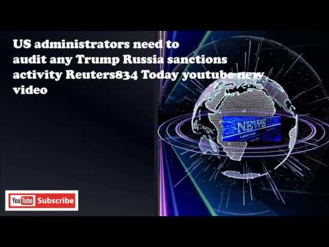 US administrators need to audit any Trump Russia sanctions activity Reuters834 Today youtube new vid