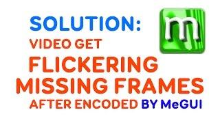 Video get FLICKERING, MISSING FRAMES - MeGUI Encoding Problem