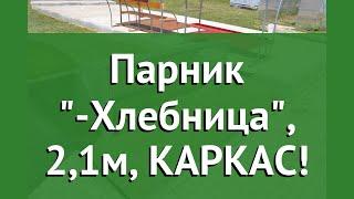 Парник Агросфера-Хлебница, 2,1м, КАРКАС! обзор АГС055 производитель Агросфера (Россия)