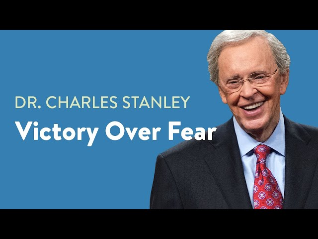 Victory Over Fear– Dr. Charles Stanley
