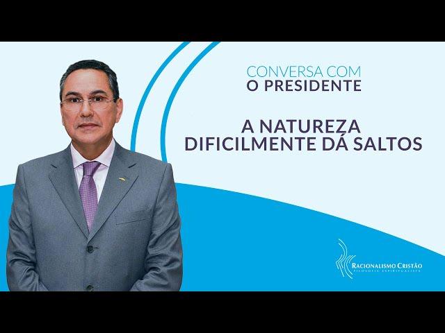 A natureza dificilmente dá saltos - Conversa com o Presidente