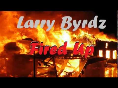 Larry Byrdz - #FiredUp | Produced by Larry Byrdz