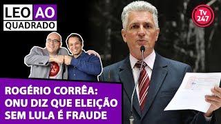 Baixar Leo ao quadrado com Rogério Corrêa: para a ONU, eleição sem Lula é fraude
