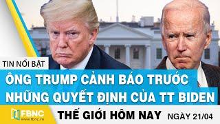 Tin thế giới mới nhất 21/4   Ông Trump cảnh báo trước những quyết định của TT Biden   FBNC