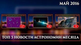 Топ 3 новости астрономии месяца || Май 2016