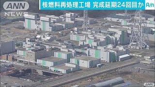 """核燃料再処理工場""""完成は厳しい"""" 24回目の延期へ(17/09/29)"""