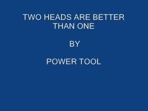 TWO HEADS ARE BETTER THAN ONE BY POWER TOOL