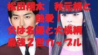 動画ご試聴 ありがとうございます。 松田翔太 秋元梢と熱愛!父は名優と...