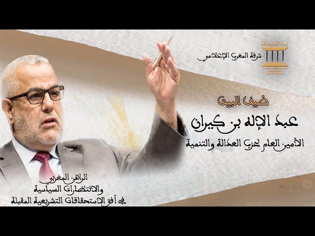 ضيف البيت عبد الاله بن كيران الأمين العام لحزب العدالة والتنمية
