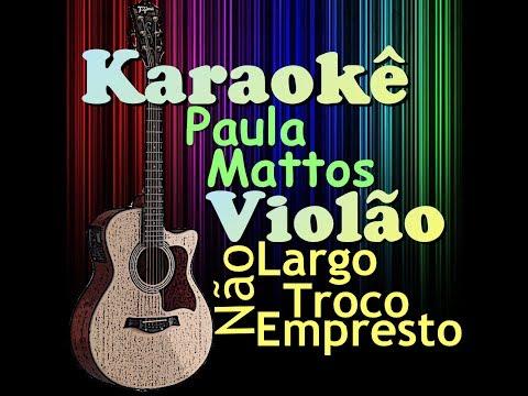 Não Largo, Não Troco, Não Empresto - Paula Mattos (Karaokê Violão) Cifra na descrição.