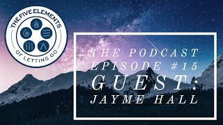 Jayme Hall #15 - The Five elements of Letting Go - The Podcast