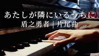 【Atashi ga Tonari ni Iru Uchi ni | Piano Cover】Tate no Yuusha no Nariagari ED2