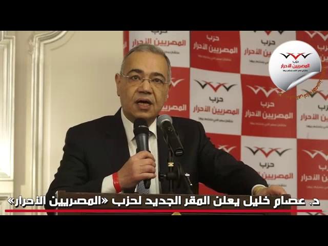 الدكتور عصام خليل يعلن عن المقر الجديد لحزب المصريين الأحرار