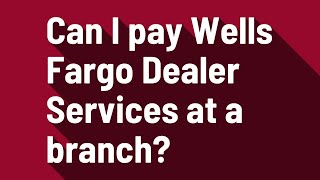 Can I pay Wells Fargo Dealer Services at a branch?