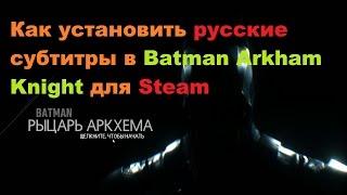 Как установить русские субтитры в Batman Arkham Knight для Steam