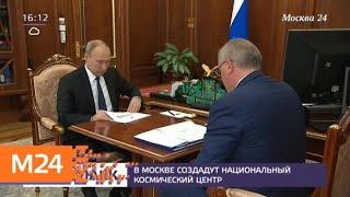Смотреть видео Путин поддержал строительство Национального космического центра в Москве - Москва 24 онлайн