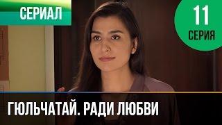 ▶️ Гюльчатай. Ради любви 11 серия - Мелодрама | Фильмы и сериалы - Русские мелодрамы