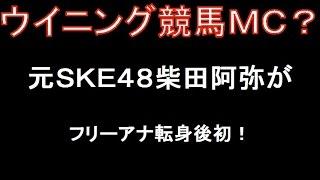 元SKE48柴田阿弥アナが、「ウイニング競馬」MCに抜擢!フリーア...
