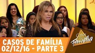Casos de Família (02/12/16) - Não trate como camarote quem te trata como pista - Parte 3